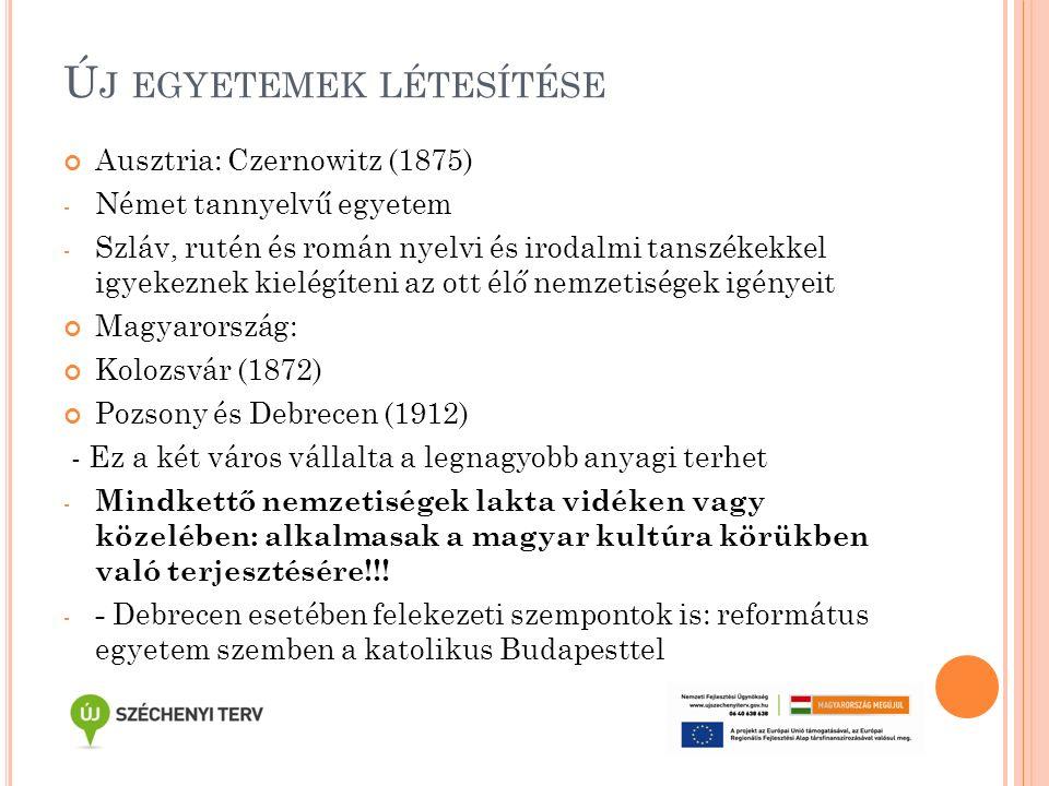 Ú J EGYETEMEK LÉTESÍTÉSE Ausztria: Czernowitz (1875) - Német tannyelvű egyetem - Szláv, rutén és román nyelvi és irodalmi tanszékekkel igyekeznek kielégíteni az ott élő nemzetiségek igényeit Magyarország: Kolozsvár (1872) Pozsony és Debrecen (1912) - Ez a két város vállalta a legnagyobb anyagi terhet - Mindkettő nemzetiségek lakta vidéken vagy közelében: alkalmasak a magyar kultúra körükben való terjesztésére!!.