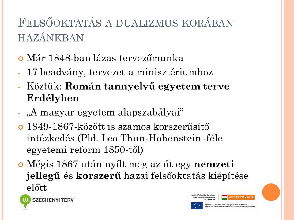 """F ELSŐOKTATÁS A DUALIZMUS KORÁBAN HAZÁNKBAN Már 1848-ban lázas tervezőmunka - 17 beadvány, tervezet a minisztériumhoz - Köztük: Román tannyelvű egyetem terve Erdélyben - """"A magyar egyetem alapszabályai 1849-1867-között is számos korszerűsítő intézkedés (Pld."""