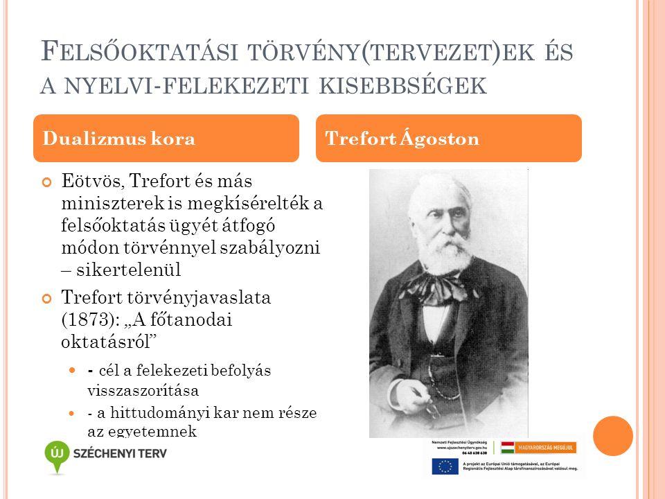 """F ELSŐOKTATÁSI TÖRVÉNY ( TERVEZET ) EK ÉS A NYELVI - FELEKEZETI KISEBBSÉGEK Eötvös, Trefort és más miniszterek is megkísérelték a felsőoktatás ügyét átfogó módon törvénnyel szabályozni – sikertelenül Trefort törvényjavaslata (1873): """"A főtanodai oktatásról - cél a felekezeti befolyás visszaszorítása - a hittudományi kar nem része az egyetemnek Dualizmus koraTrefort Ágoston"""