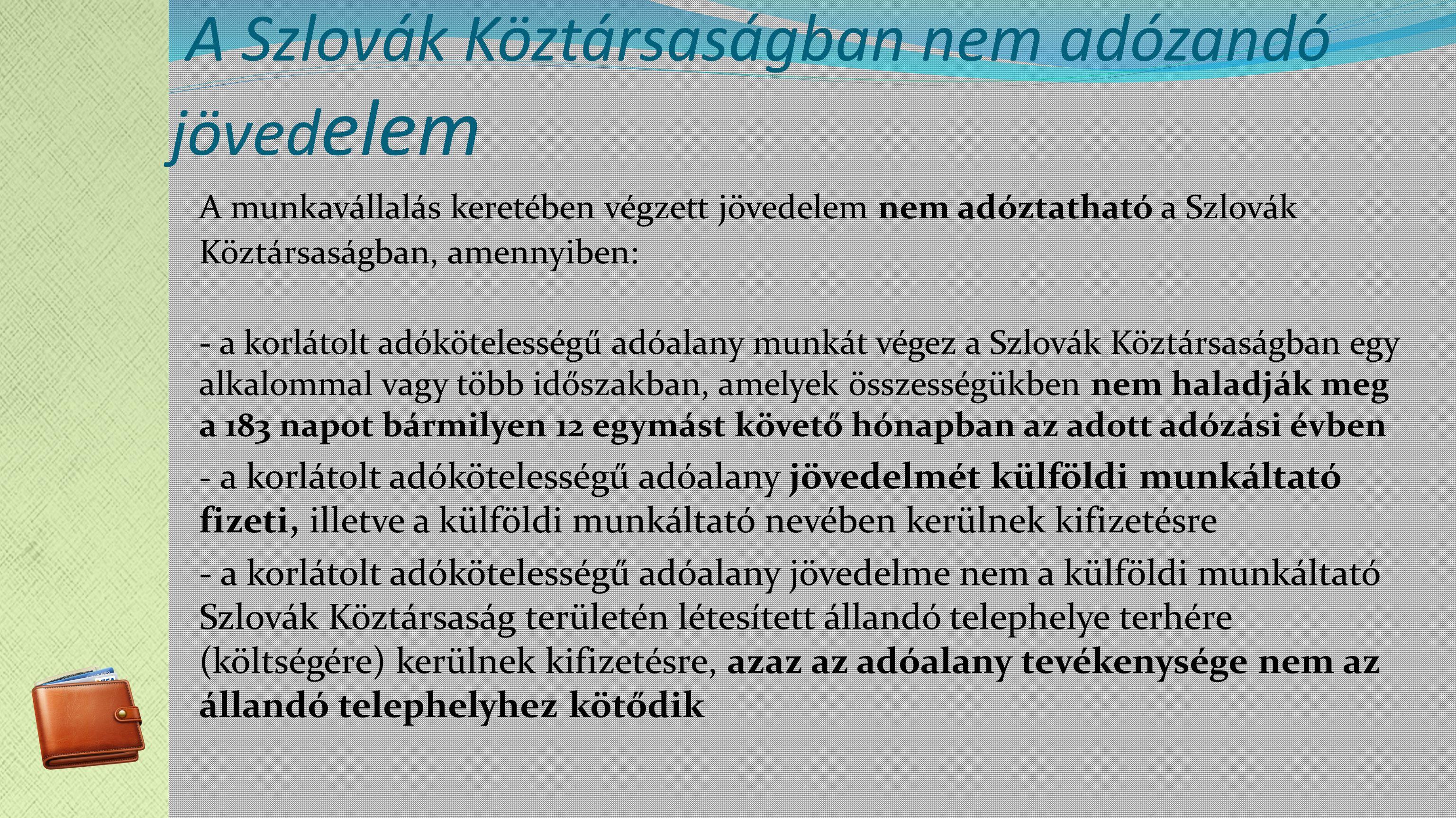 A Szlovák Köztársaságban nem adózandó jöved elem A munkavállalás keretében végzett jövedelem nem adóztatható a Szlovák Köztársaságban, amennyiben: - a korlátolt adókötelességű adóalany munkát végez a Szlovák Köztársaságban egy alkalommal vagy több időszakban, amelyek összességükben nem haladják meg a 183 napot bármilyen 12 egymást követő hónapban az adott adózási évben - a korlátolt adókötelességű adóalany jövedelmét külföldi munkáltató fizeti, illetve a külföldi munkáltató nevében kerülnek kifizetésre - a korlátolt adókötelességű adóalany jövedelme nem a külföldi munkáltató Szlovák Köztársaság területén létesített állandó telephelye terhére (költségére) kerülnek kifizetésre, azaz az adóalany tevékenysége nem az állandó telephelyhez kötődik