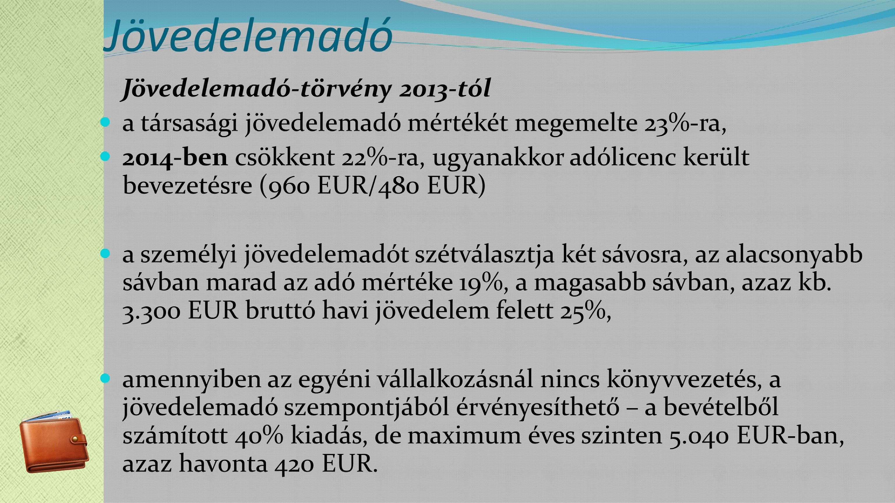 Jövedelemadó Jövedelemadó-törvény 2013-tól a társasági jövedelemadó mértékét megemelte 23%-ra, 2014-ben csökkent 22%-ra, ugyanakkor adólicenc került bevezetésre (960 EUR/480 EUR) a személyi jövedelemadót szétválasztja két sávosra, az alacsonyabb sávban marad az adó mértéke 19%, a magasabb sávban, azaz kb.