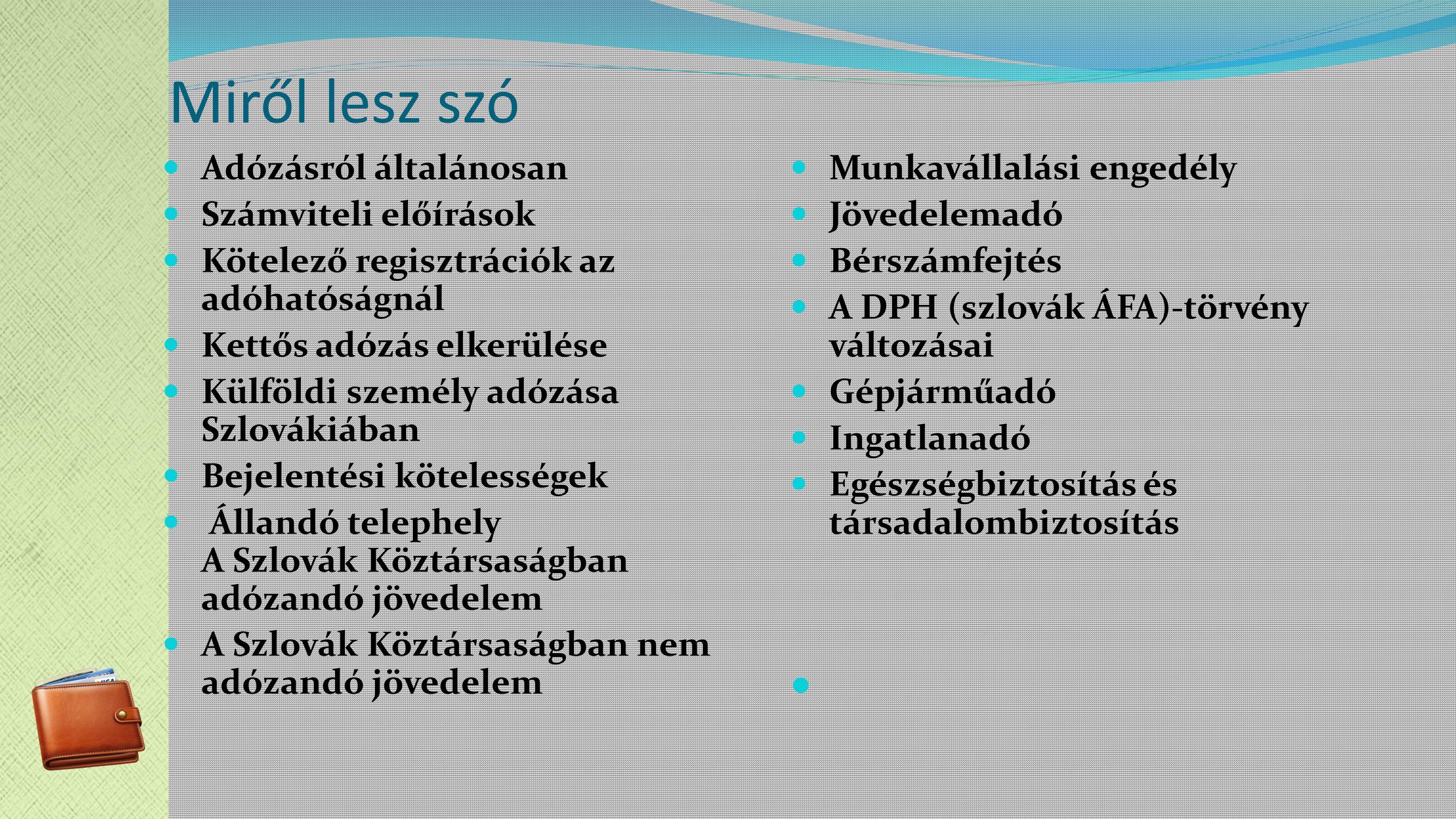 Miről lesz szó Adózásról általánosan Számviteli előírások Kötelező regisztrációk az adóhatóságnál Kettős adózás elkerülése Külföldi személy adózása Szlovákiában Bejelentési kötelességek Állandó telephely A Szlovák Köztársaságban adózandó jövedelem A Szlovák Köztársaságban nem adózandó jövedelem Munkavállalási engedély Jövedelemadó Bérszámfejtés A DPH (szlovák ÁFA)-törvény változásai Gépjárműadó Ingatlanadó Egészségbiztosítás és társadalombiztosítás