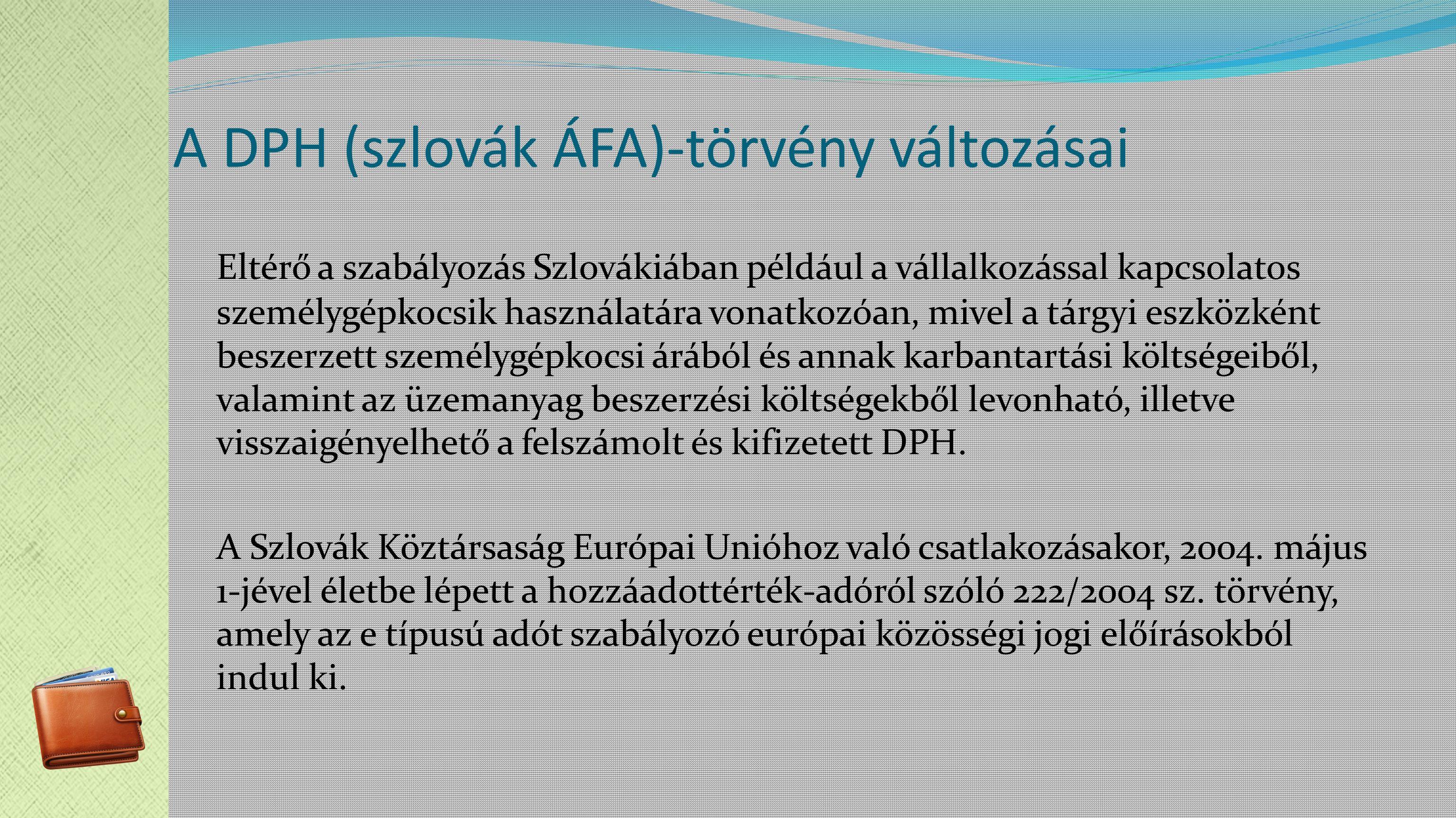 A DPH (szlovák ÁFA)-törvény változásai Eltérő a szabályozás Szlovákiában például a vállalkozással kapcsolatos személygépkocsik használatára vonatkozóan, mivel a tárgyi eszközként beszerzett személygépkocsi árából és annak karbantartási költségeiből, valamint az üzemanyag beszerzési költségekből levonható, illetve visszaigényelhető a felszámolt és kifizetett DPH.
