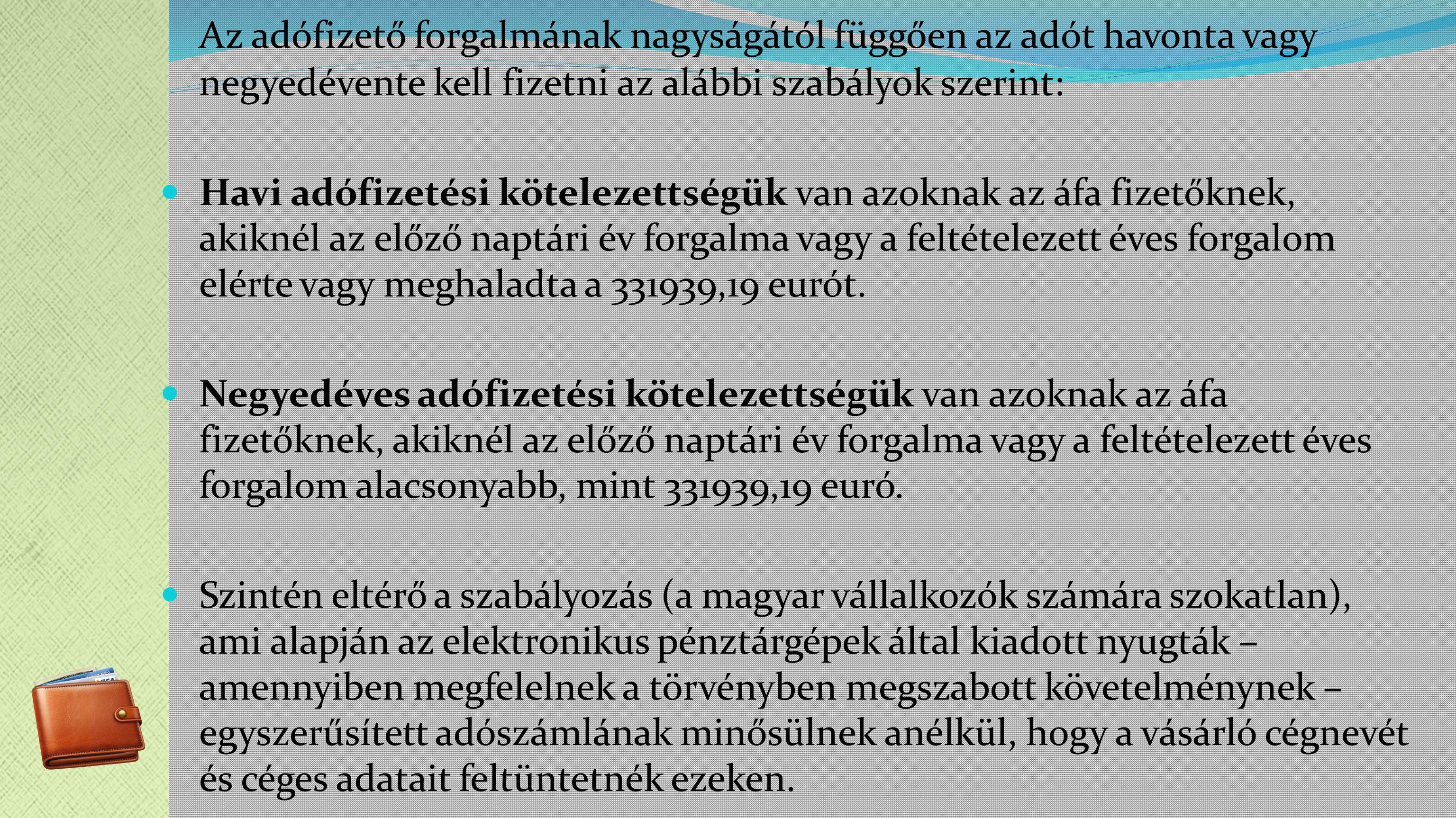 Az adófizető forgalmának nagyságától függően az adót havonta vagy negyedévente kell fizetni az alábbi szabályok szerint: Havi adófizetési kötelezettségük van azoknak az áfa fizetőknek, akiknél az előző naptári év forgalma vagy a feltételezett éves forgalom elérte vagy meghaladta a 331939,19 eurót.