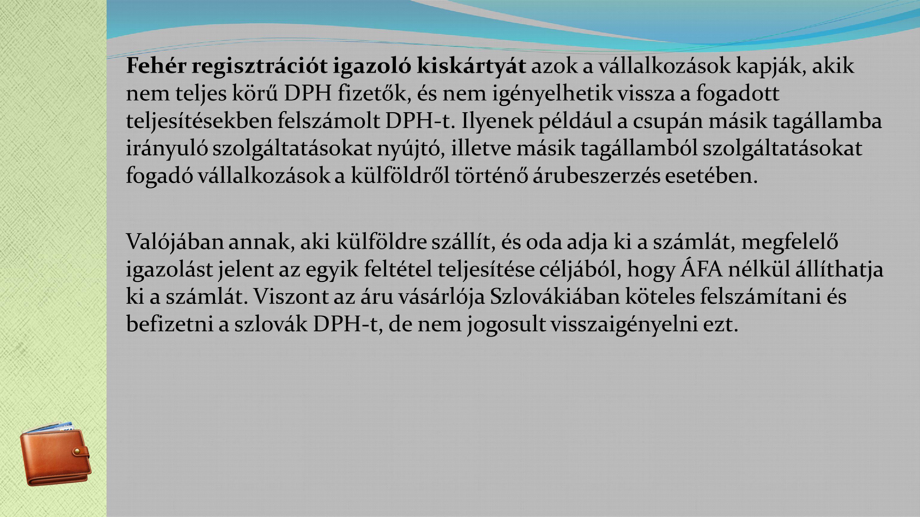 Fehér regisztrációt igazoló kiskártyát azok a vállalkozások kapják, akik nem teljes körű DPH fizetők, és nem igényelhetik vissza a fogadott teljesítésekben felszámolt DPH-t.