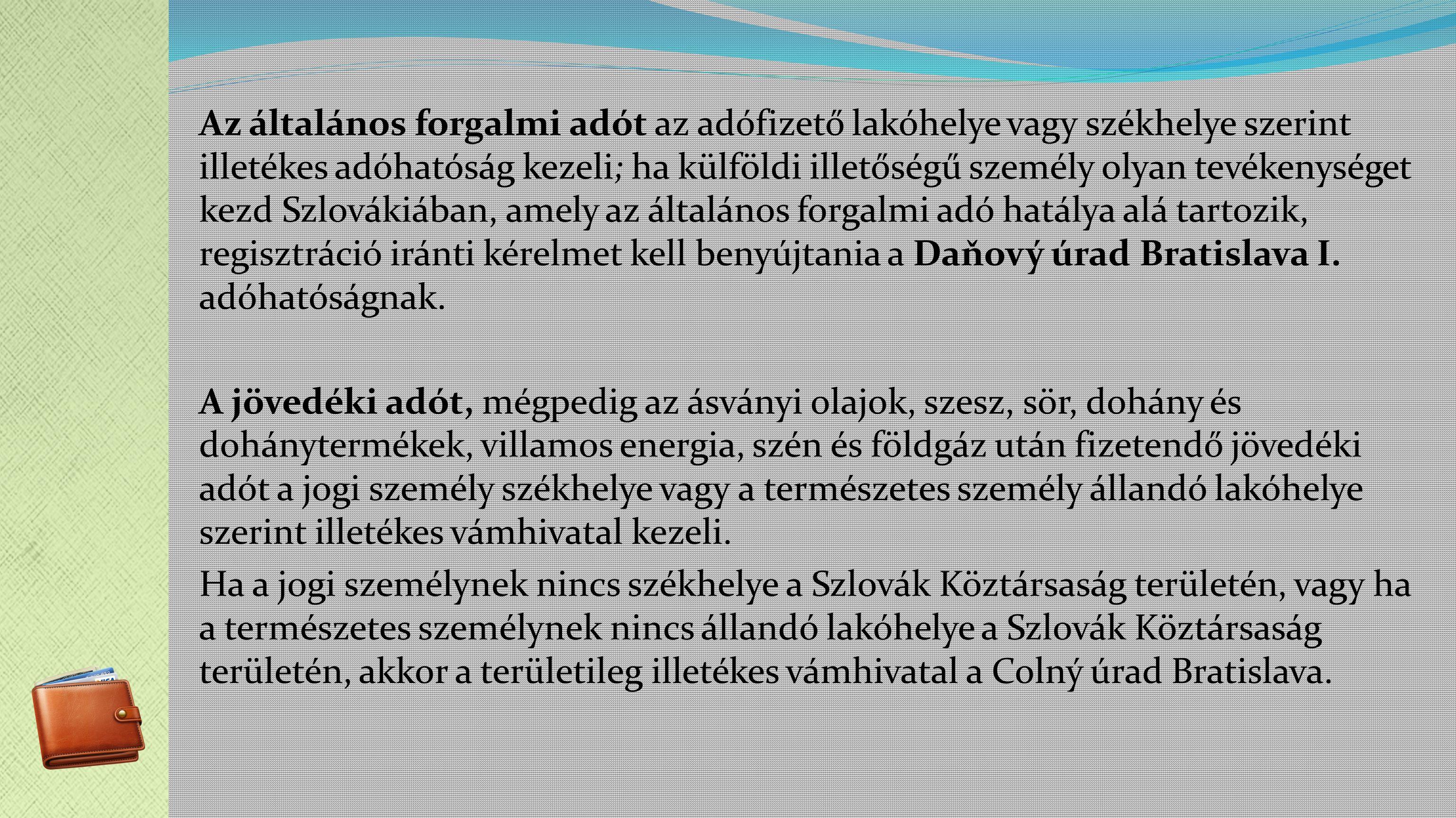 Az általános forgalmi adót az adófizető lakóhelye vagy székhelye szerint illetékes adóhatóság kezeli; ha külföldi illetőségű személy olyan tevékenységet kezd Szlovákiában, amely az általános forgalmi adó hatálya alá tartozik, regisztráció iránti kérelmet kell benyújtania a Daňový úrad Bratislava I.
