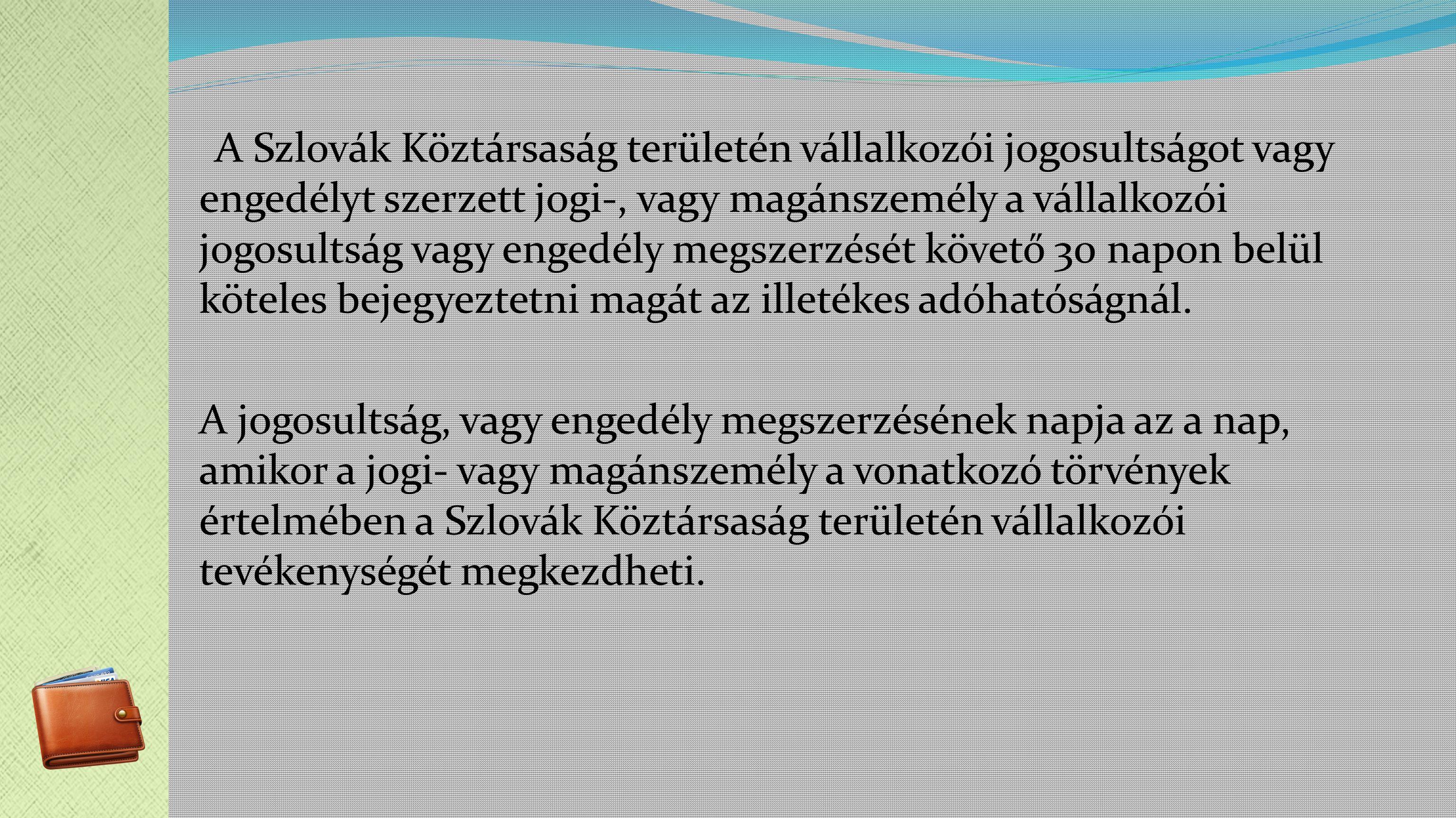 A Szlovák Köztársaság területén vállalkozói jogosultságot vagy engedélyt szerzett jogi-, vagy magánszemély a vállalkozói jogosultság vagy engedély megszerzését követő 30 napon belül köteles bejegyeztetni magát az illetékes adóhatóságnál.