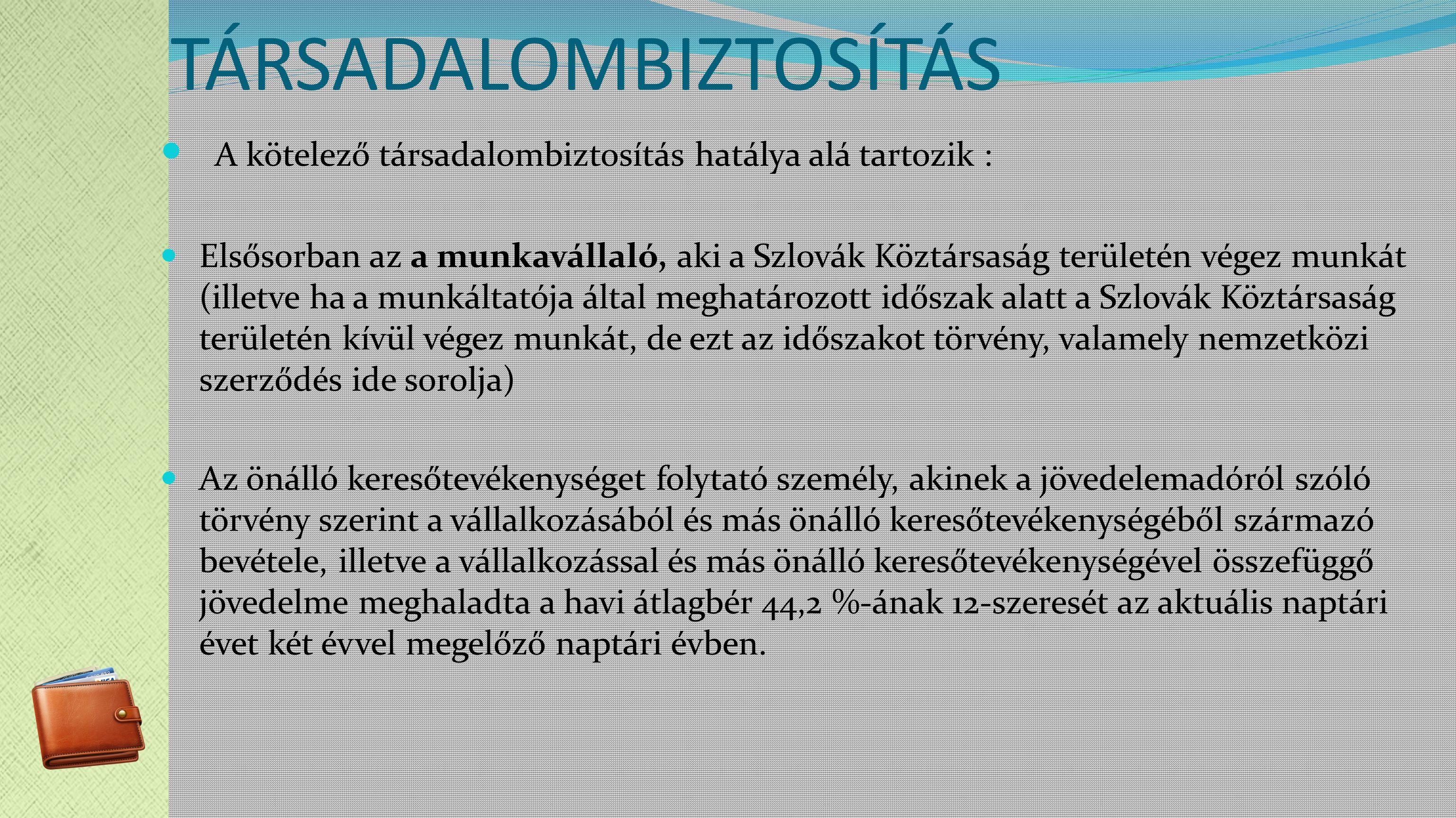 TÁRSADALOMBIZTOSÍTÁS A kötelező társadalombiztosítás hatálya alá tartozik : Elsősorban az a munkavállaló, aki a Szlovák Köztársaság területén végez munkát (illetve ha a munkáltatója által meghatározott időszak alatt a Szlovák Köztársaság területén kívül végez munkát, de ezt az időszakot törvény, valamely nemzetközi szerződés ide sorolja) Az önálló keresőtevékenységet folytató személy, akinek a jövedelemadóról szóló törvény szerint a vállalkozásából és más önálló keresőtevékenységéből származó bevétele, illetve a vállalkozással és más önálló keresőtevékenységével összefüggő jövedelme meghaladta a havi átlagbér 44,2 %-ának 12-szeresét az aktuális naptári évet két évvel megelőző naptári évben.