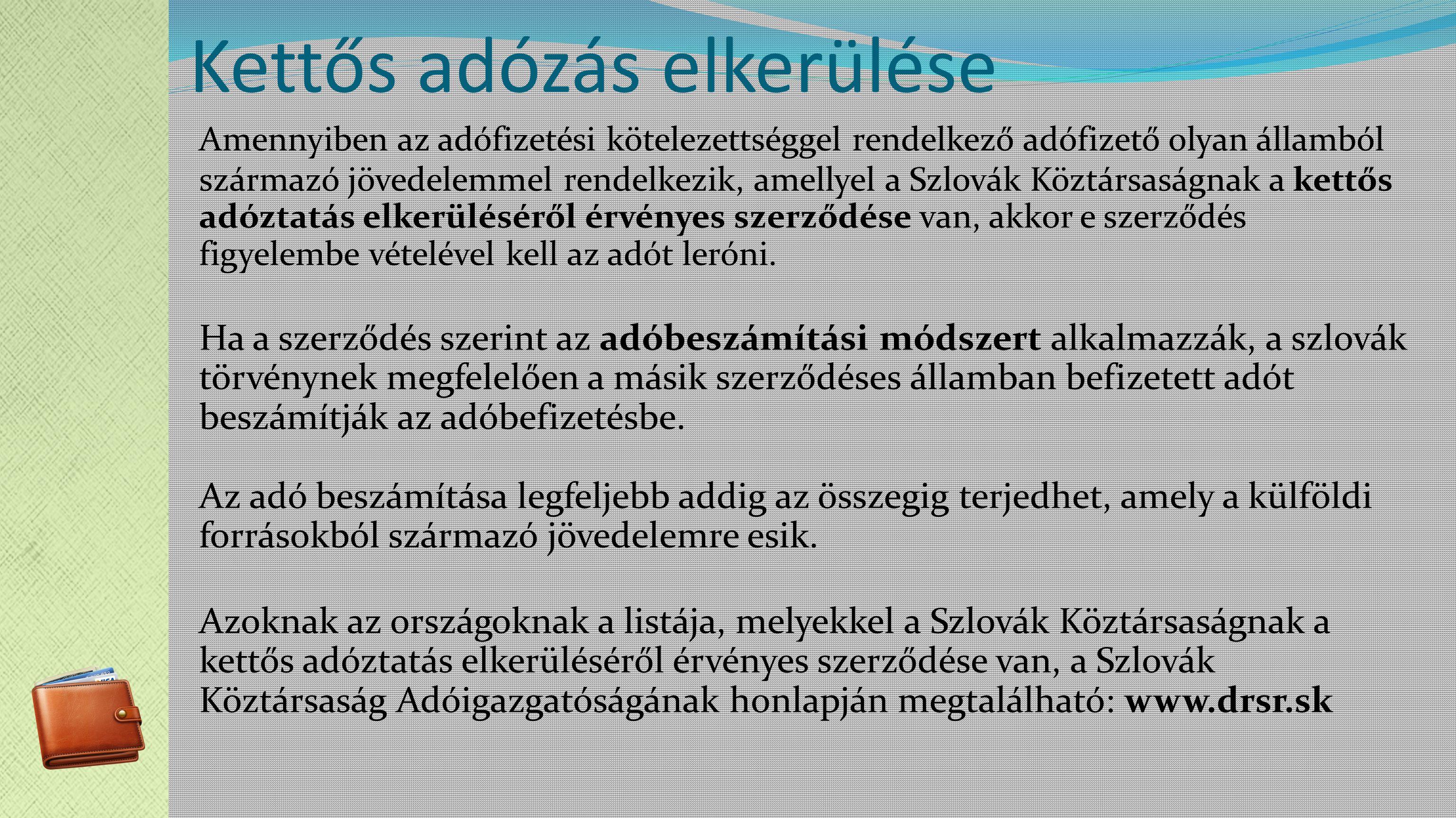 Kettős adózás elkerülése Amennyiben az adófizetési kötelezettséggel rendelkező adófizető olyan államból származó jövedelemmel rendelkezik, amellyel a Szlovák Köztársaságnak a kettős adóztatás elkerüléséről érvényes szerződése van, akkor e szerződés figyelembe vételével kell az adót leróni.