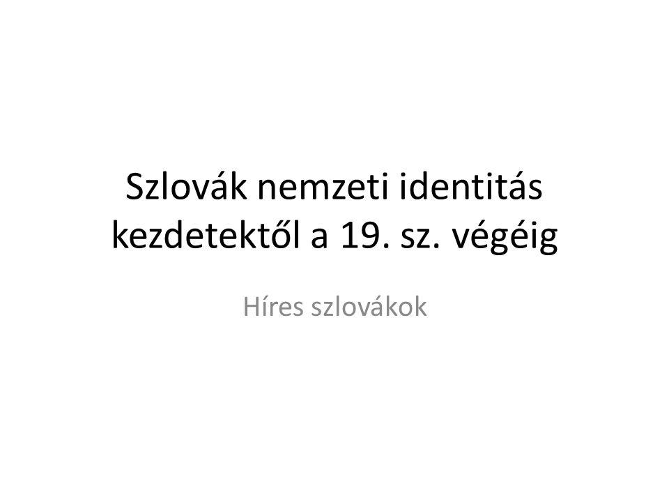 Szlovák nemzeti identitás kezdetektől a 19. sz. végéig Híres szlovákok