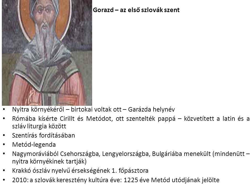Gorazd – az első szlovák szent Nyitra környékéről – birtokai voltak ott – Garázda helynév Rómába kísérte Cirillt és Metódot, ott szentelték pappá – közvetített a latin és a szláv liturgia között Szentírás fordításában Metód-legenda Nagymoráviából Csehországba, Lengyelországba, Bulgáriába menekült (mindenütt – nyitra környékinek tartják) Krakkó ószláv nyelvű érsekségének 1.