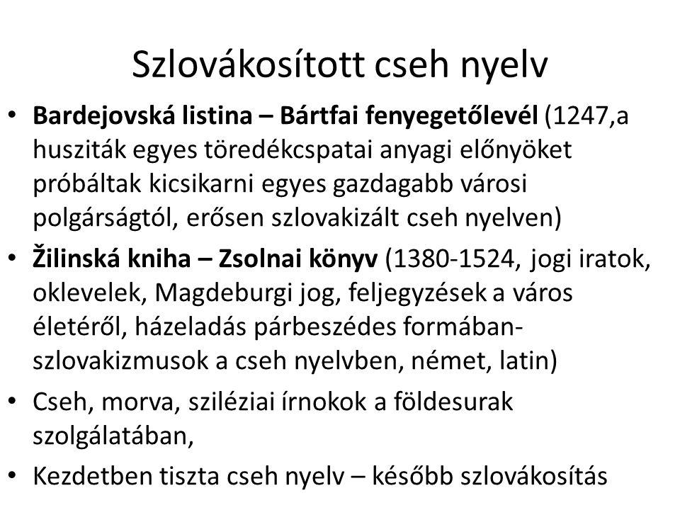 Szlovákosított cseh nyelv Bardejovská listina – Bártfai fenyegetőlevél (1247,a husziták egyes töredékcspatai anyagi előnyöket próbáltak kicsikarni egyes gazdagabb városi polgárságtól, erősen szlovakizált cseh nyelven) Žilinská kniha – Zsolnai könyv (1380-1524, jogi iratok, oklevelek, Magdeburgi jog, feljegyzések a város életéről, házeladás párbeszédes formában- szlovakizmusok a cseh nyelvben, német, latin) Cseh, morva, sziléziai írnokok a földesurak szolgálatában, Kezdetben tiszta cseh nyelv – később szlovákosítás