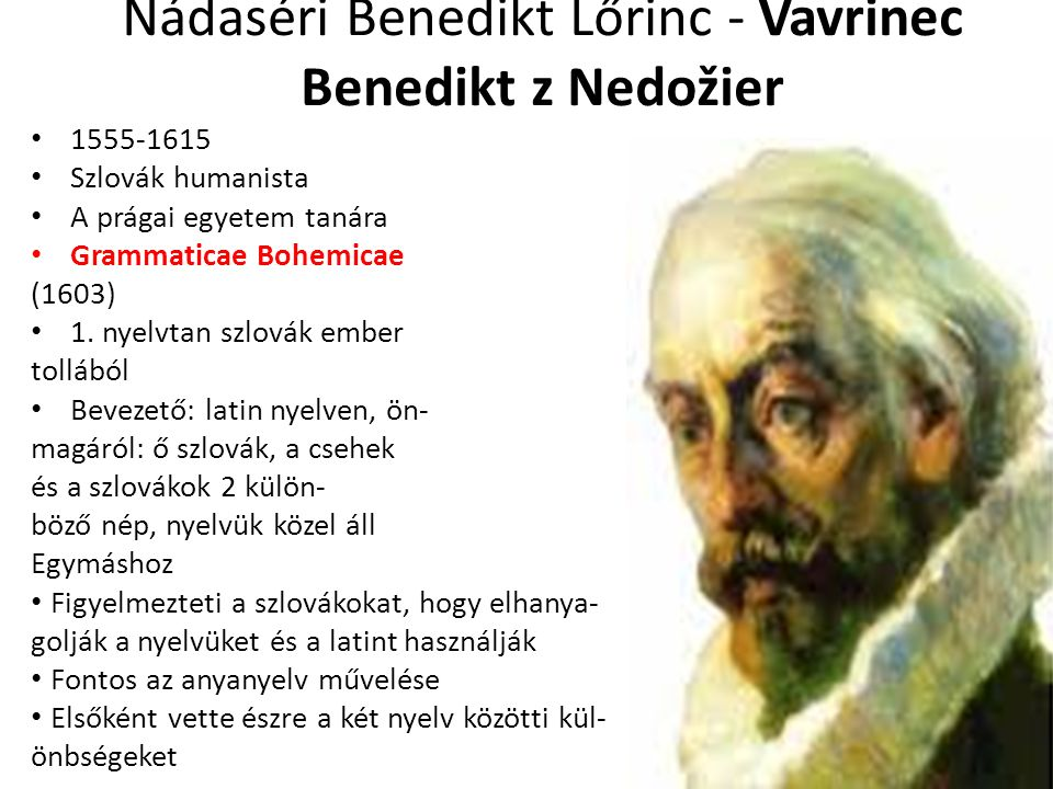 Nádaséri Benedikt Lőrinc - Vavrinec Benedikt z Nedožier 1555-1615 Szlovák humanista A prágai egyetem tanára Grammaticae Bohemicae (1603) 1. nyelvtan s