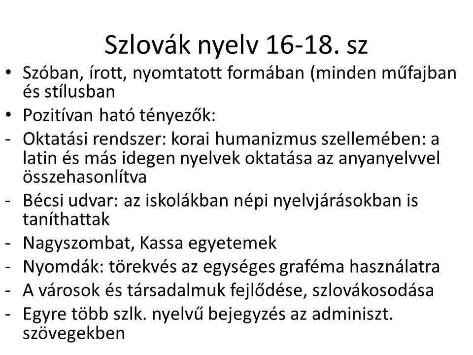 Szlovák nyelv 16-18. sz Szóban, írott, nyomtatott formában (minden műfajban és stílusban Pozitívan ható tényezők: -Oktatási rendszer: korai humanizmus