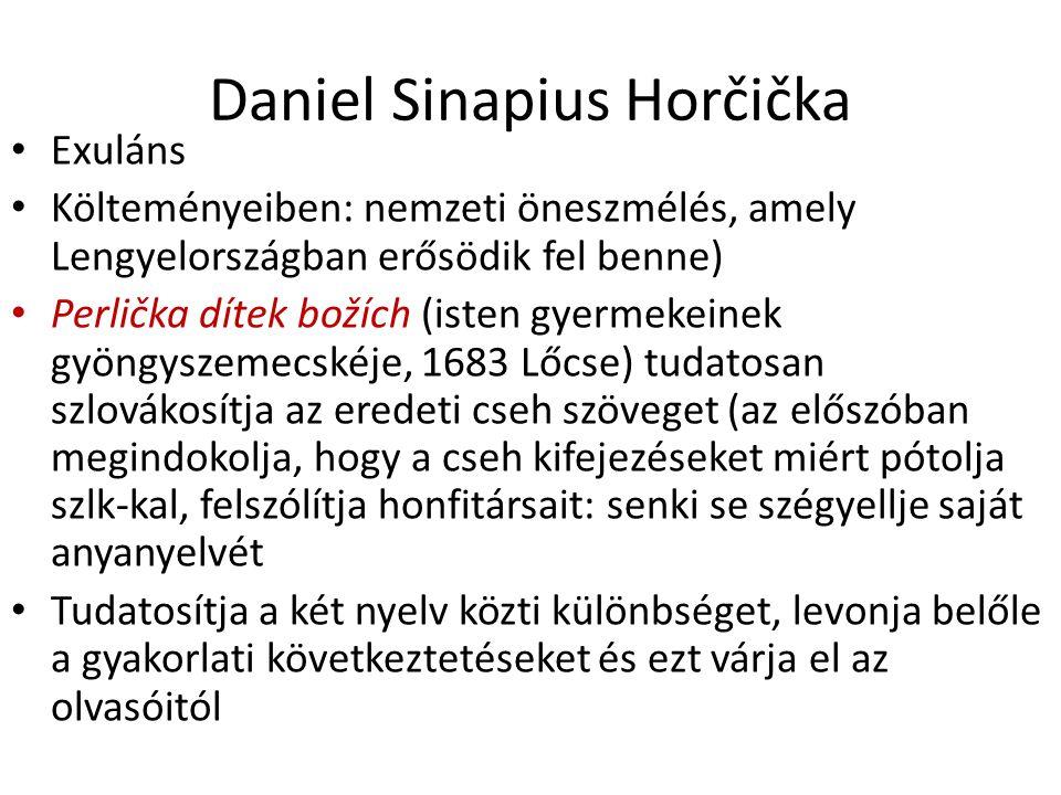 Daniel Sinapius Horčička Exuláns Költeményeiben: nemzeti öneszmélés, amely Lengyelországban erősödik fel benne) Perlička dítek božích (isten gyermekeinek gyöngyszemecskéje, 1683 Lőcse) tudatosan szlovákosítja az eredeti cseh szöveget (az előszóban megindokolja, hogy a cseh kifejezéseket miért pótolja szlk-kal, felszólítja honfitársait: senki se szégyellje saját anyanyelvét Tudatosítja a két nyelv közti különbséget, levonja belőle a gyakorlati következtetéseket és ezt várja el az olvasóitól