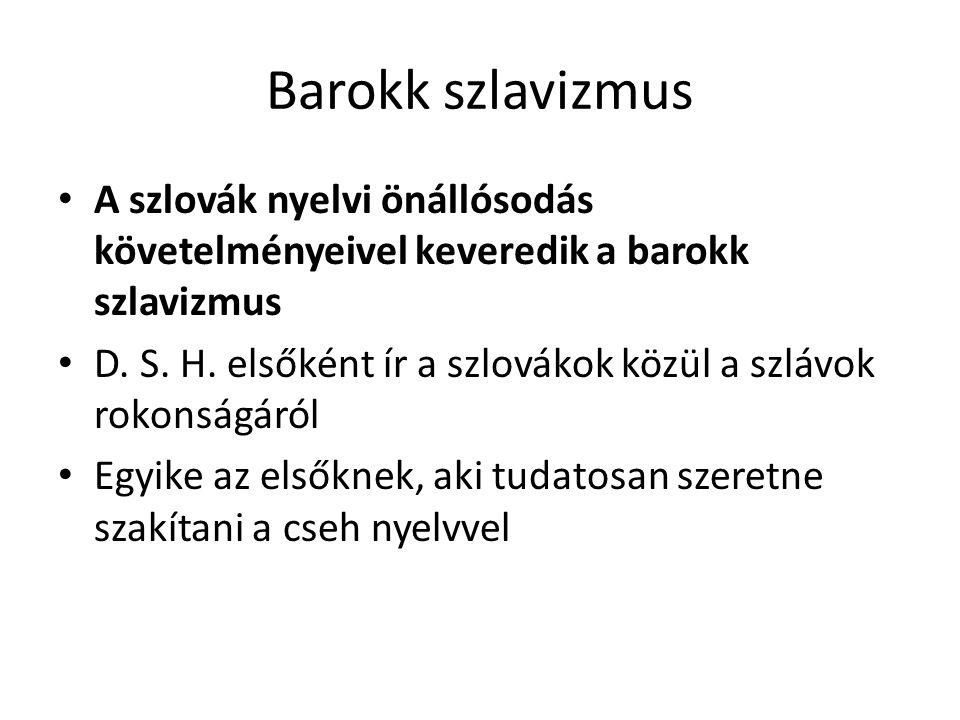 Barokk szlavizmus A szlovák nyelvi önállósodás követelményeivel keveredik a barokk szlavizmus D. S. H. elsőként ír a szlovákok közül a szlávok rokonsá