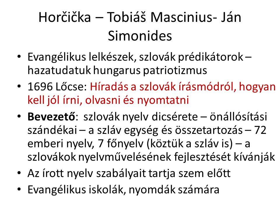 Horčička – Tobiáš Mascinius- Ján Simonides Evangélikus lelkészek, szlovák prédikátorok – hazatudatuk hungarus patriotizmus 1696 Lőcse: Híradás a szlovák írásmódról, hogyan kell jól írni, olvasni és nyomtatni Bevezető: szlovák nyelv dicsérete – önállósítási szándékai – a szláv egység és összetartozás – 72 emberi nyelv, 7 főnyelv (köztük a szláv is) – a szlovákok nyelvművelésének fejlesztését kívánják Az írott nyelv szabályait tartja szem előtt Evangélikus iskolák, nyomdák számára