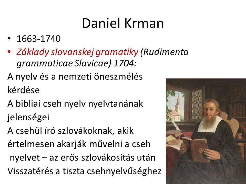 Daniel Krman 1663-1740 Základy slovanskej gramatiky (Rudimenta grammaticae Slavicae) 1704: A nyelv és a nemzeti öneszmélés kérdése A bibliai cseh nyelv nyelvtanának jelenségei A csehül író szlovákoknak, akik értelmesen akarják művelni a cseh nyelvet – az erős szlovákosítás után Visszatérés a tiszta csehnyelvűséghez