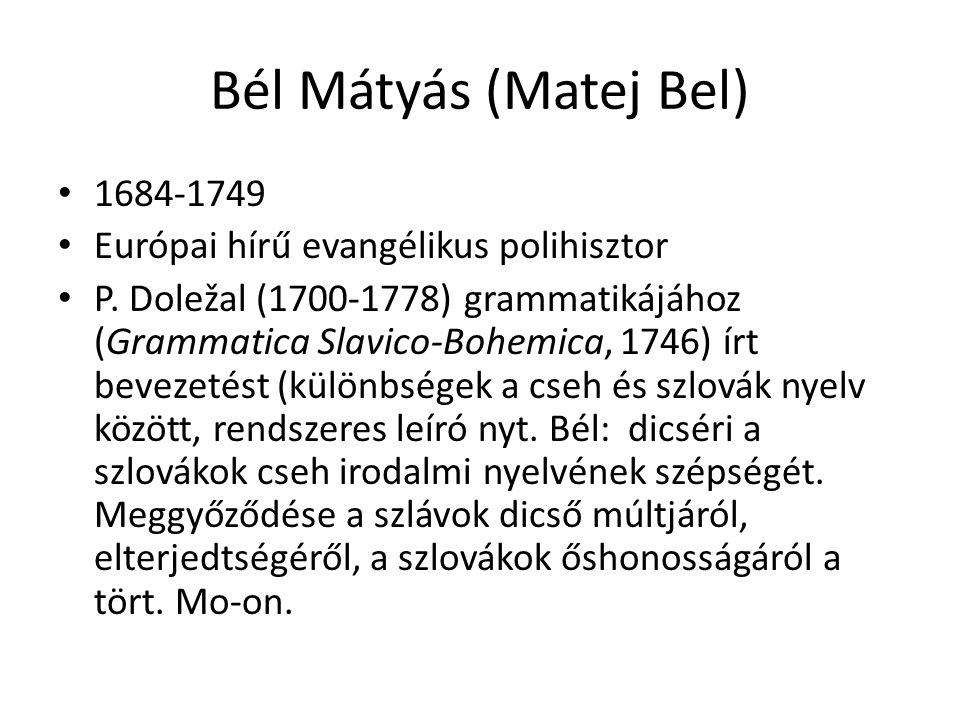 Bél Mátyás (Matej Bel) 1684-1749 Európai hírű evangélikus polihisztor P. Doležal (1700-1778) grammatikájához (Grammatica Slavico-Bohemica, 1746) írt b