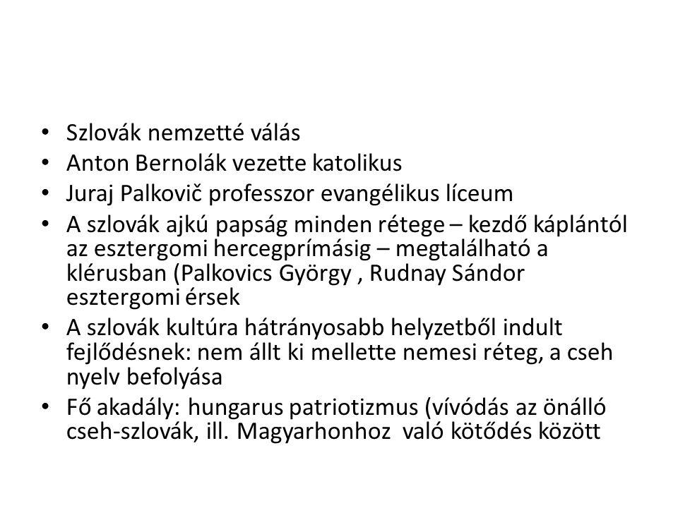 Szlovák nemzetté válás Anton Bernolák vezette katolikus Juraj Palkovič professzor evangélikus líceum A szlovák ajkú papság minden rétege – kezdő káplántól az esztergomi hercegprímásig – megtalálható a klérusban (Palkovics György, Rudnay Sándor esztergomi érsek A szlovák kultúra hátrányosabb helyzetből indult fejlődésnek: nem állt ki mellette nemesi réteg, a cseh nyelv befolyása Fő akadály: hungarus patriotizmus (vívódás az önálló cseh-szlovák, ill.