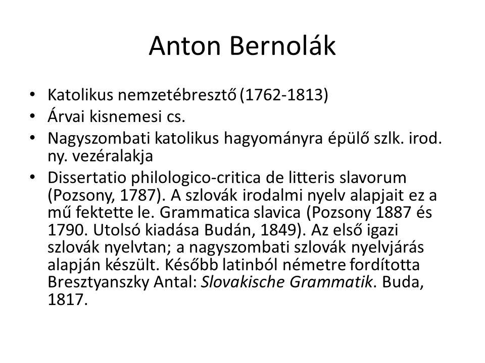 Anton Bernolák Katolikus nemzetébresztő (1762-1813) Árvai kisnemesi cs. Nagyszombati katolikus hagyományra épülő szlk. irod. ny. vezéralakja Dissertat