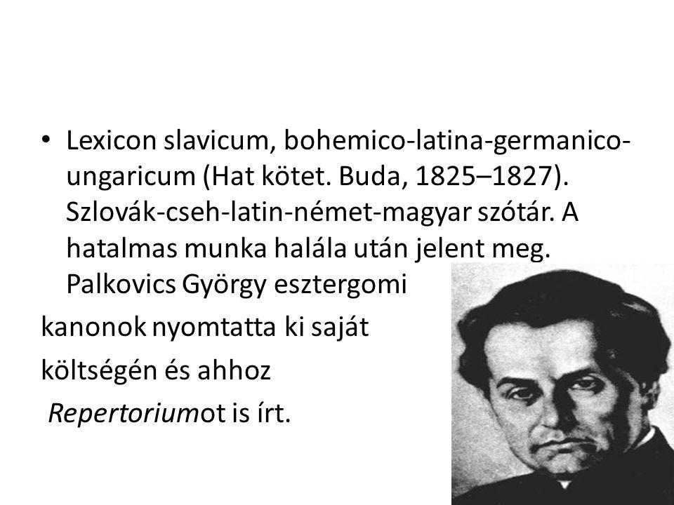 Lexicon slavicum, bohemico-latina-germanico- ungaricum (Hat kötet. Buda, 1825–1827). Szlovák-cseh-latin-német-magyar szótár. A hatalmas munka halála u