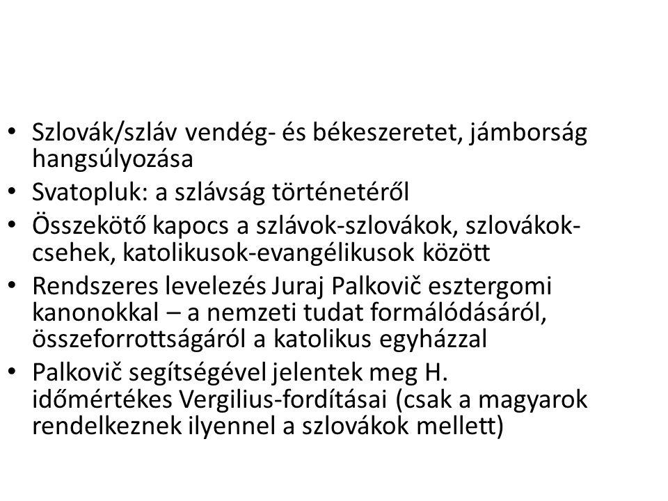 Szlovák/szláv vendég- és békeszeretet, jámborság hangsúlyozása Svatopluk: a szlávság történetéről Összekötő kapocs a szlávok-szlovákok, szlovákok- csehek, katolikusok-evangélikusok között Rendszeres levelezés Juraj Palkovič esztergomi kanonokkal – a nemzeti tudat formálódásáról, összeforrottságáról a katolikus egyházzal Palkovič segítségével jelentek meg H.