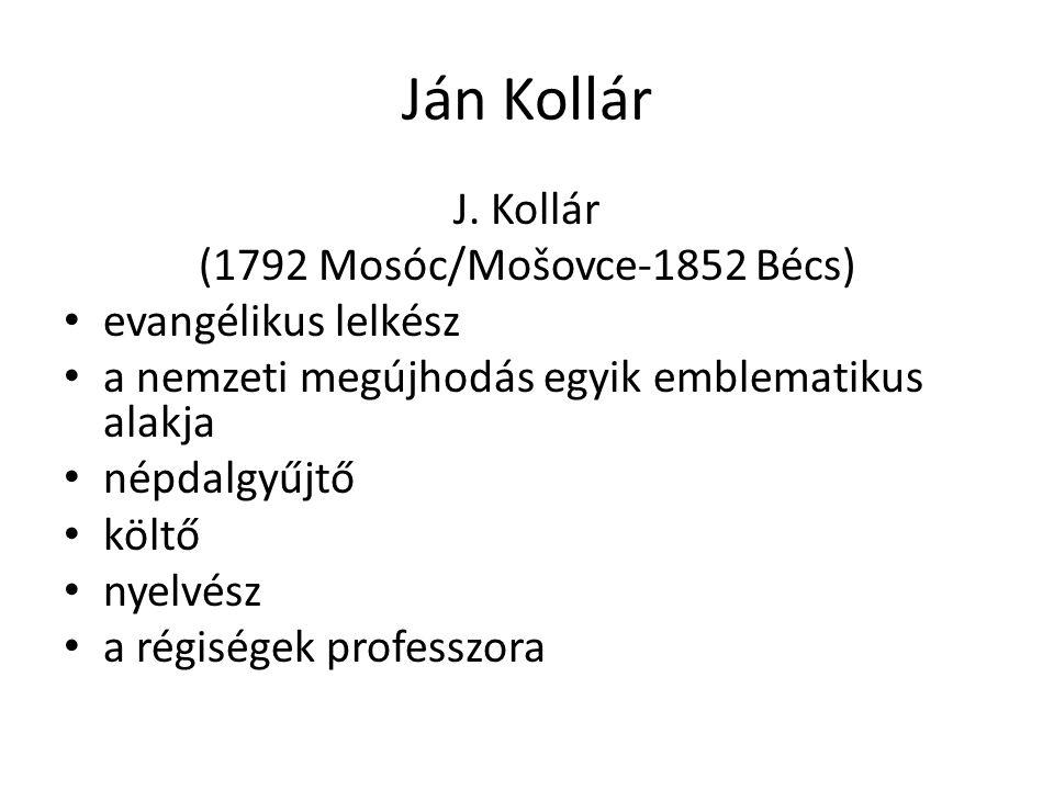 Ján Kollár J. Kollár (1792 Mosóc/Mošovce-1852 Bécs) evangélikus lelkész a nemzeti megújhodás egyik emblematikus alakja népdalgyűjtő költő nyelvész a r
