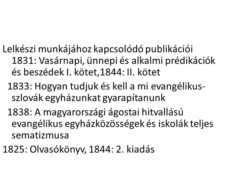 Lelkészi munkájához kapcsolódó publikációi 1831: Vasárnapi, ünnepi és alkalmi prédikációk és beszédek I. kötet,1844: II. kötet 1833: Hogyan tudjuk és