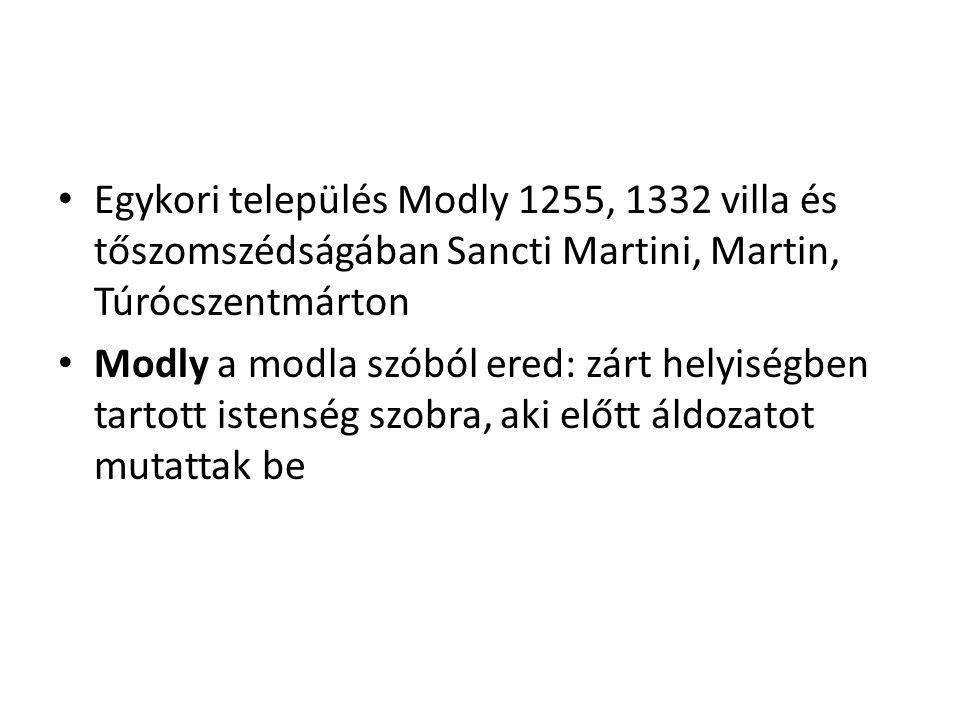 Egykori település Modly 1255, 1332 villa és tőszomszédságában Sancti Martini, Martin, Túrócszentmárton Modly a modla szóból ered: zárt helyiségben tartott istenség szobra, aki előtt áldozatot mutattak be