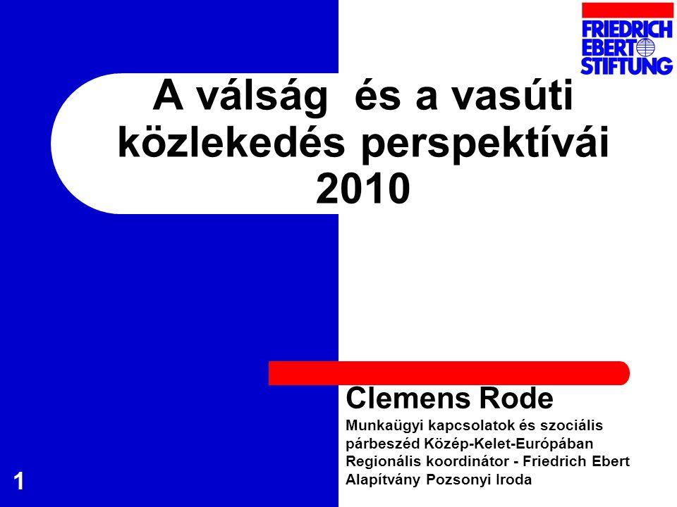 1 A válság és a vasúti közlekedés perspektívái 2010 Clemens Rode Munkaügyi kapcsolatok és szociális párbeszéd Közép-Kelet-Európában Regionális koordinátor - Friedrich Ebert Alapítvány Pozsonyi Iroda