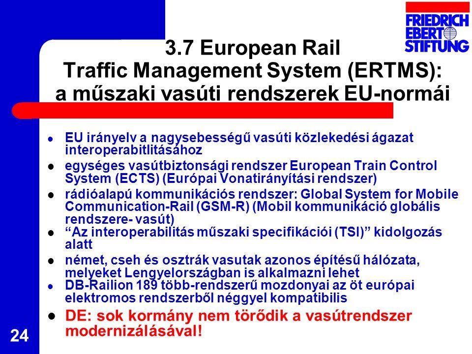 24 3.7 European Rail Traffic Management System (ERTMS): a műszaki vasúti rendszerek EU-normái EU irányelv a nagysebességű vasúti közlekedési ágazat interoperabitlitásához egységes vasútbiztonsági rendszer European Train Control System (ECTS) (Európai Vonatirányítási rendszer) rádióalapú kommunikációs rendszer: Global System for Mobile Communication-Rail (GSM-R) (Mobil kommunikáció globális rendszere- vasút) Az interoperabilitás műszaki specifikációi (TSI) kidolgozás alatt német, cseh és osztrák vasutak azonos építésű hálózata, melyeket Lengyelországban is alkalmazni lehet DB-Railion 189 több-rendszerű mozdonyai az öt európai elektromos rendszerből néggyel kompatibilis DE: sok kormány nem törődik a vasútrendszer modernizálásával!