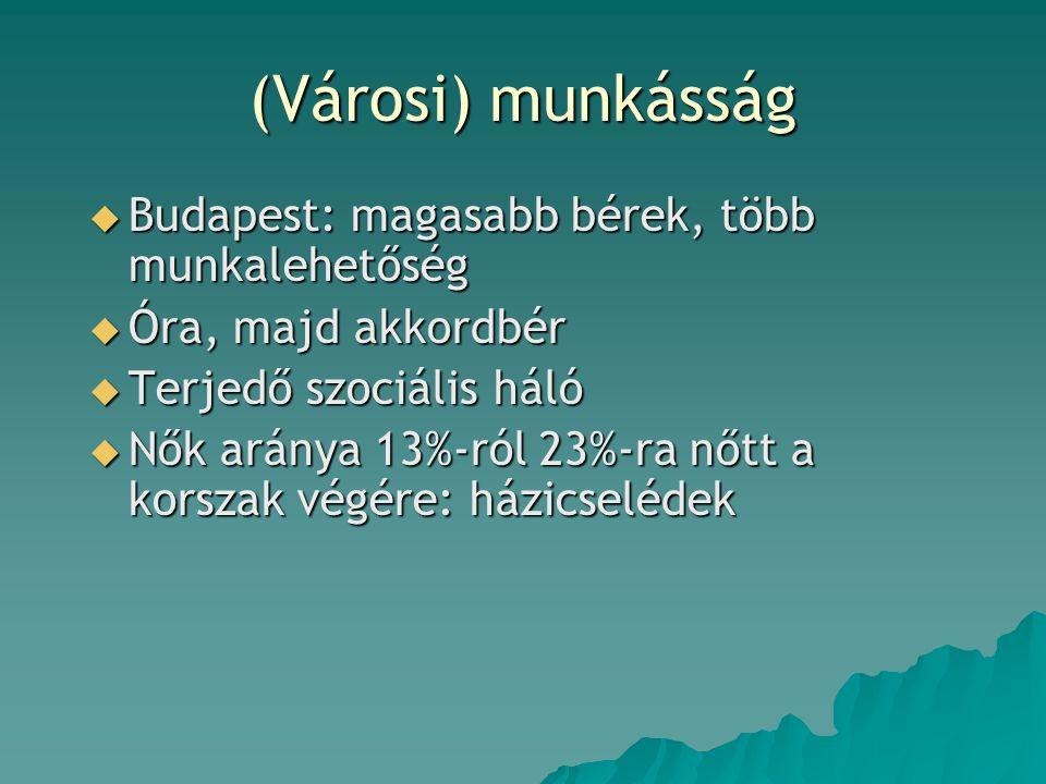 (Városi) munkásság  Budapest: magasabb bérek, több munkalehetőség  Óra, majd akkordbér  Terjedő szociális háló  Nők aránya 13%-ról 23%-ra nőtt a korszak végére: házicselédek