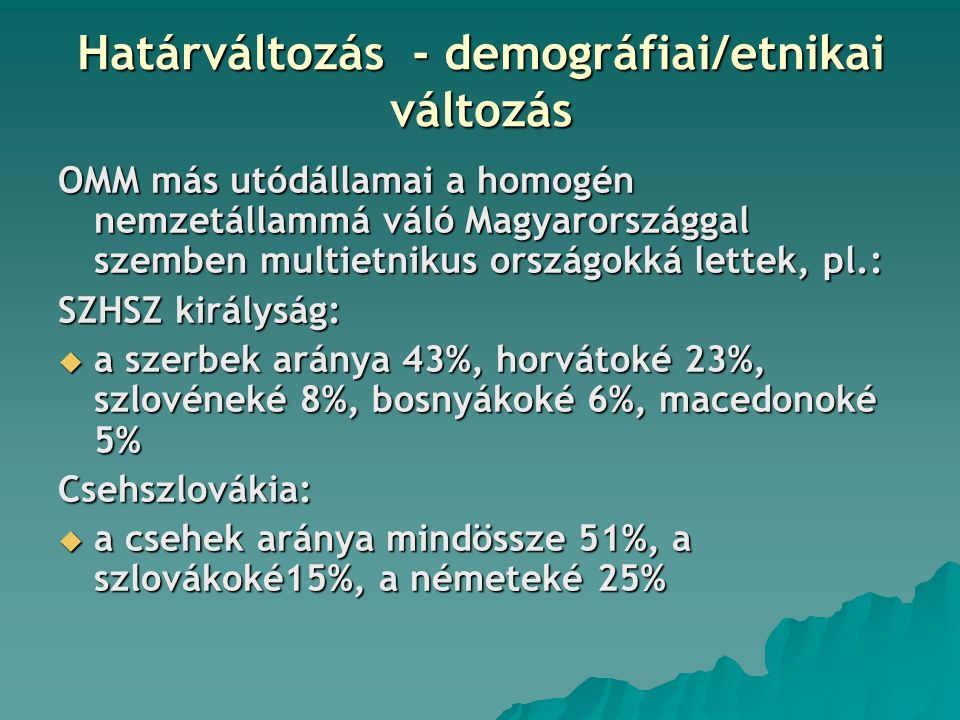 Határváltozás - demográfiai/etnikai változás OMM más utódállamai a homogén nemzetállammá váló Magyarországgal szemben multietnikus országokká lettek, pl.: SZHSZ királyság:  a szerbek aránya 43%, horvátoké 23%, szlovéneké 8%, bosnyákoké 6%, macedonoké 5% Csehszlovákia:  a csehek aránya mindössze 51%, a szlovákoké15%, a németeké 25%