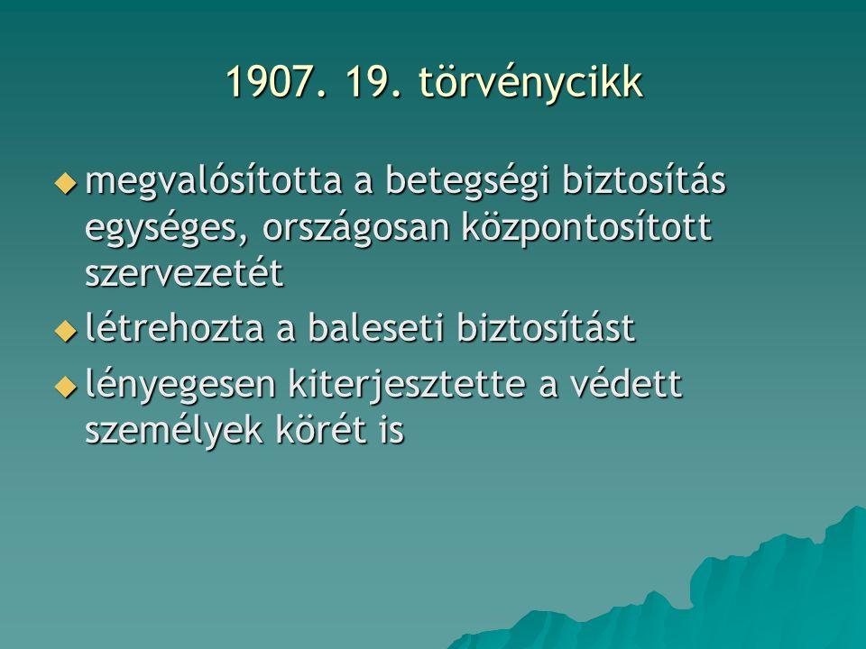 1907. 19. törvénycikk  megvalósította a betegségi biztosítás egységes, országosan központosított szervezetét  létrehozta a baleseti biztosítást  lé