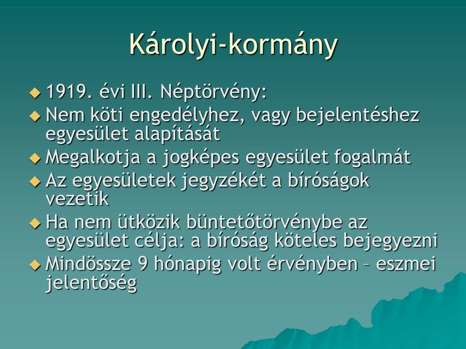 Károlyi-kormány  1919. évi III. Néptörvény:  Nem köti engedélyhez, vagy bejelentéshez egyesület alapítását  Megalkotja a jogképes egyesület fogalmá