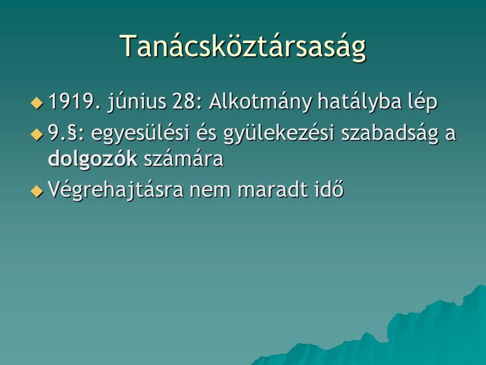 Tanácsköztársaság  1919. június 28: Alkotmány hatályba lép  9.§: egyesülési és gyülekezési szabadság a dolgozók számára  Végrehajtásra nem maradt i