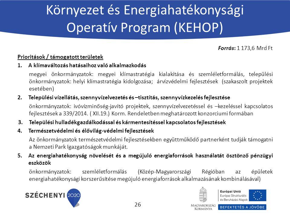 Környezet és Energiahatékonysági Operatív Program (KEHOP) Forrás: 1 173,6 Mrd Ft Prioritások / támogatott területek 1.A klímaváltozás hatásaihoz való alkalmazkodás megyei önkormányzatok: megyei klímastratégia kialakítása és szemléletformálás, települési önkormányzatok: helyi klímastratégia kidolgozása; árvízvédelmi fejlesztések (szakaszolt projektek esetében) 2.Települési vízellátás, szennyvízelvezetés és –tisztítás, szennyvízkezelés fejlesztése önkormányzatok: ivóvízminőség-javító projektek, szennyvízelvezetéssel és –kezeléssel kapcsolatos fejlesztések a 339/2014.