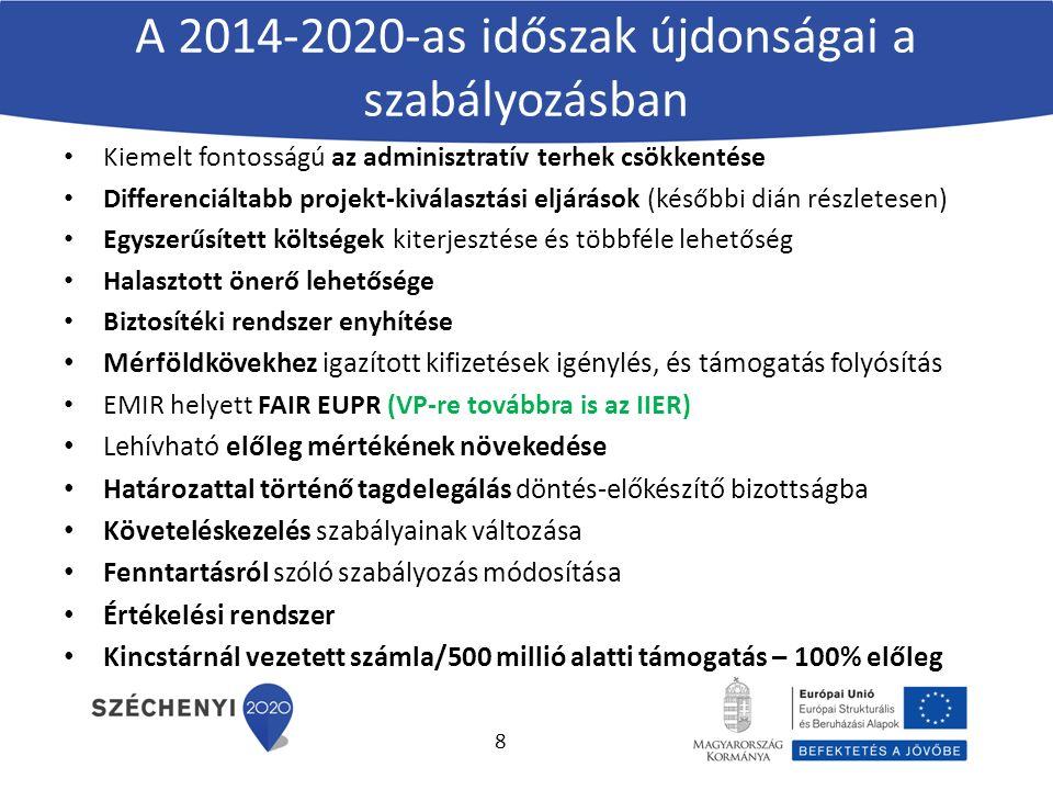 A 2014-2020-as időszak újdonságai a szabályozásban Kiemelt fontosságú az adminisztratív terhek csökkentése Differenciáltabb projekt-kiválasztási eljárások (későbbi dián részletesen) Egyszerűsített költségek kiterjesztése és többféle lehetőség Halasztott önerő lehetősége Biztosítéki rendszer enyhítése Mérföldkövekhez igazított kifizetések igénylés, és támogatás folyósítás EMIR helyett FAIR EUPR (VP-re továbbra is az IIER) Lehívható előleg mértékének növekedése Határozattal történő tagdelegálás döntés-előkészítő bizottságba Követeléskezelés szabályainak változása Fenntartásról szóló szabályozás módosítása Értékelési rendszer Kincstárnál vezetett számla/500 millió alatti támogatás – 100% előleg 8