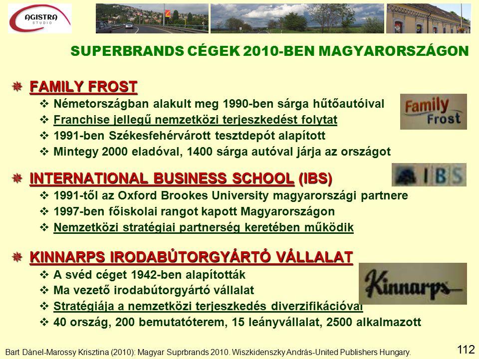 112  FAMILY FROST vNémetországban alakult meg 1990-ben sárga hűtőautóival vFranchise jellegű nemzetközi terjeszkedést folytat v1991-ben Székesfehérvárott tesztdepót alapított vMintegy 2000 eladóval, 1400 sárga autóval járja az országot  INTERNATIONAL BUSINESS SCHOOL (IBS) v1991-től az Oxford Brookes University magyarországi partnere v1997-ben főiskolai rangot kapott Magyarországon vNemzetközi stratégiai partnerség keretében működik  KINNARPS IRODABÚTORGYÁRTÓ VÁLLALAT vA svéd céget 1942-ben alapították vMa vezető irodabútorgyártó vállalat vStratégiája a nemzetközi terjeszkedés diverzifikációval v40 ország, 200 bemutatóterem, 15 leányvállalat, 2500 alkalmazott SUPERBRANDS CÉGEK 2010-BEN MAGYARORSZÁGON Bart Dánel-Marossy Krisztina (2010): Magyar Suprbrands 2010.