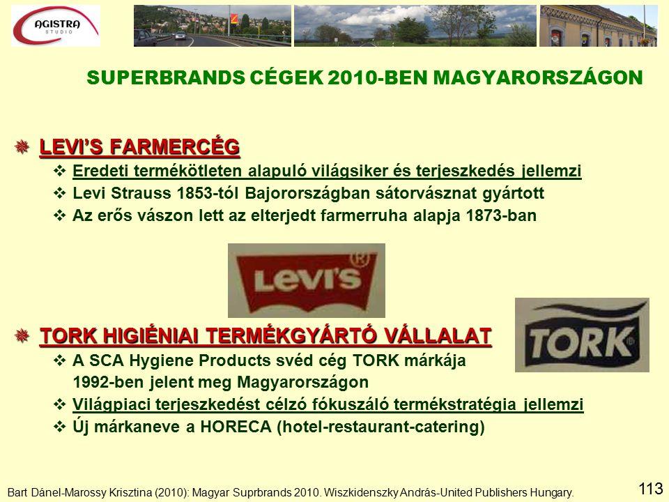 113  LEVI'S FARMERCÉG vEredeti termékötleten alapuló világsiker és terjeszkedés jellemzi vLevi Strauss 1853-tól Bajorországban sátorvásznat gyártott vAz erős vászon lett az elterjedt farmerruha alapja 1873-ban  TORK HIGIÉNIAI TERMÉKGYÁRTÓ VÁLLALAT vA SCA Hygiene Products svéd cég TORK márkája 1992-ben jelent meg Magyarországon vVilágpiaci terjeszkedést célzó fókuszáló termékstratégia jellemzi vÚj márkaneve a HORECA (hotel-restaurant-catering) SUPERBRANDS CÉGEK 2010-BEN MAGYARORSZÁGON Bart Dánel-Marossy Krisztina (2010): Magyar Suprbrands 2010.