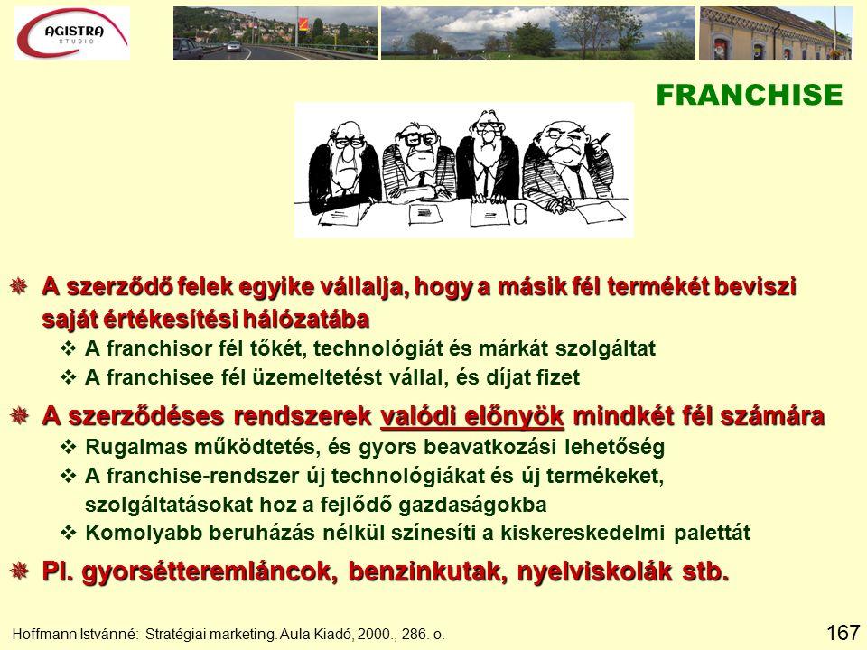 167 Hoffmann Istvánné: Stratégiai marketing. Aula Kiadó, 2000., 286. o. FRANCHISE  A szerződő felek egyike vállalja, hogy a másik fél termékét bevisz