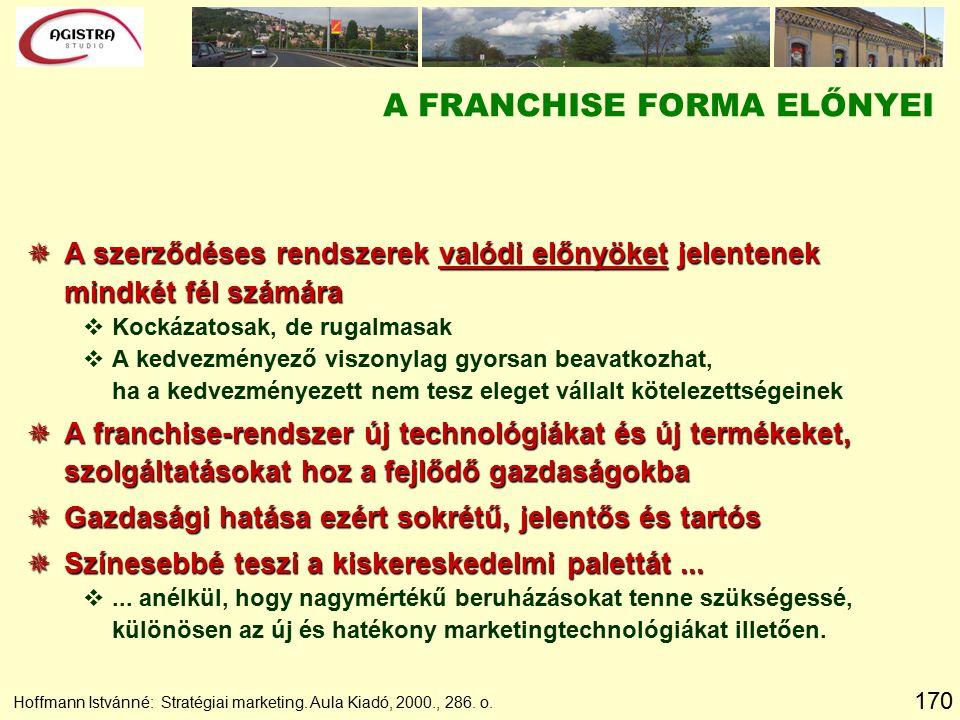 170 Hoffmann Istvánné: Stratégiai marketing. Aula Kiadó, 2000., 286. o. A FRANCHISE FORMA ELŐNYEI  A szerződéses rendszerek valódi előnyöket jelenten