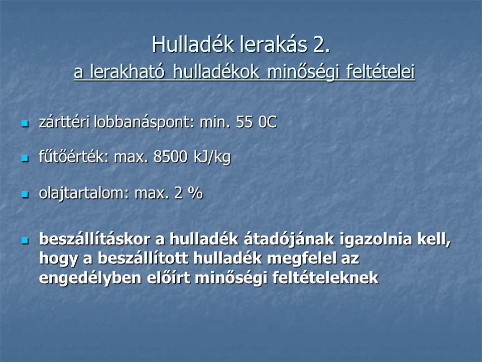 Hulladék lerakás 2. a lerakható hulladékok minőségi feltételei zárttéri lobbanáspont: min. 55 0C zárttéri lobbanáspont: min. 55 0C fűtőérték: max. 850