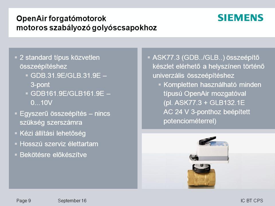 IC BT CPS OpenAir forgatómotorok motoros szabályozó golyóscsapokhoz – rugós visszatérítéssel September 16Page 10  2 standard típus közvetlen összeépítéshez  GQD131.9A/GMA131.9E – 3-pont  GQD161.9A/GMA161.9E – 0...10V  Egyszerű összeépítés – nincs szükség szerszámra  Kézi állítási lehetőség (GMA..)  NC: Alaphelyzetben zárt (gyári beáll)  NO: Alaphelyzetben nyitott (választható)  Bekötésre előkészítve  Hosszú szerviz élettartam  ASK77.2 (GMA..) ésASK77.4 (GQD..) összeépítő készlet elérhető a helyszínen történő univerzális összeépítéshez  Kompletten használható minden típusú OpenAir mozgatóval (pl.