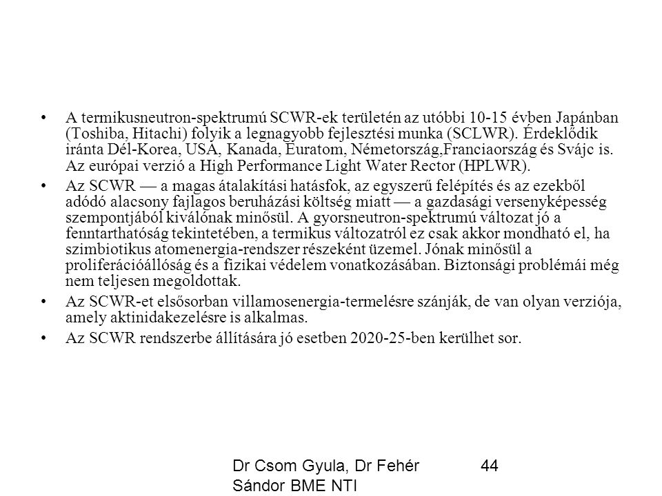 Dr Csom Gyula, Dr Fehér Sándor BME NTI 44 A termikusneutron-spektrumú SCWR-ek területén az utóbbi 10-15 évben Japánban (Toshiba, Hitachi) folyik a legnagyobb fejlesztési munka (SCLWR).