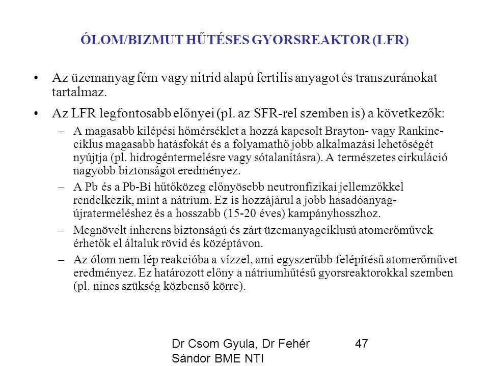 Dr Csom Gyula, Dr Fehér Sándor BME NTI 47 ÓLOM/BIZMUT HŰTÉSES GYORSREAKTOR (LFR) Az üzemanyag fém vagy nitrid alapú fertilis anyagot és transzuránokat tartalmaz.