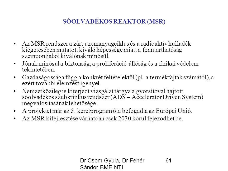 Dr Csom Gyula, Dr Fehér Sándor BME NTI 61 SÓOLVADÉKOS REAKTOR (MSR) Az MSR rendszer a zárt üzemanyagciklus és a radioaktív hulladék kiégetésében mutatott kiváló képessége miatt a fenntarthatóság szempontjából kiválónak minősül.