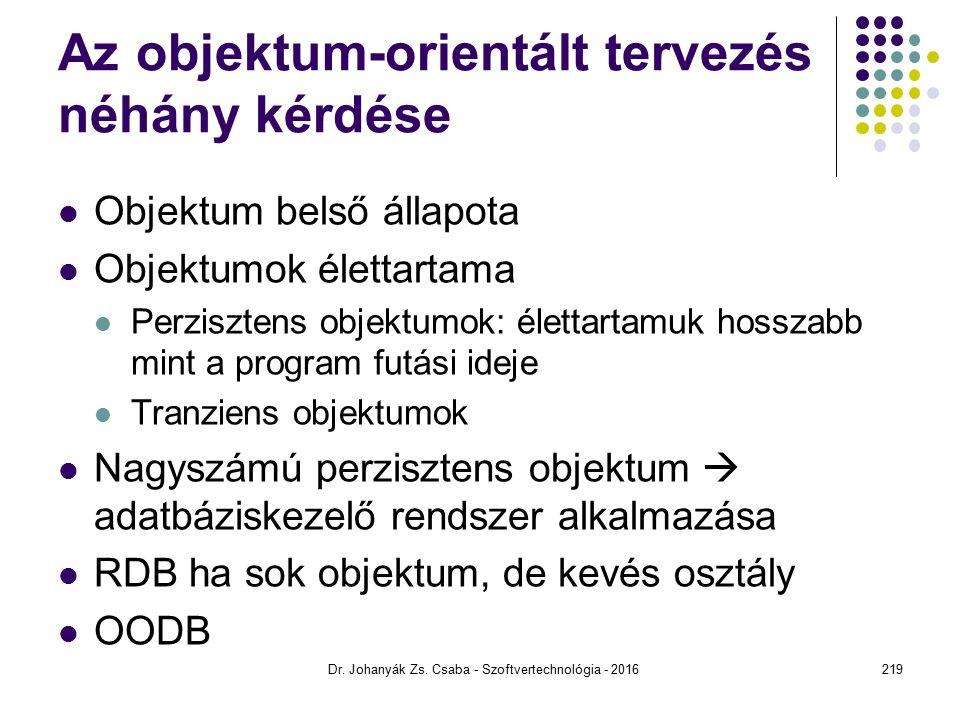 Az objektum-orientált tervezés néhány kérdése Objektum belső állapota Objektumok élettartama Perzisztens objektumok: élettartamuk hosszabb mint a program futási ideje Tranziens objektumok Nagyszámú perzisztens objektum  adatbáziskezelő rendszer alkalmazása RDB ha sok objektum, de kevés osztály OODB Dr.