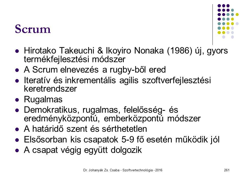 Scrum Hirotako Takeuchi & Ikoyiro Nonaka (1986) új, gyors termékfejlesztési módszer A Scrum elnevezés a rugby-ből ered Iteratív és inkrementális agilis szoftverfejlesztési keretrendszer Rugalmas Demokratikus, rugalmas, felelősség- és eredményközpontú, emberközpontú módszer A határidő szent és sérthetetlen Elsősorban kis csapatok 5-9 fő esetén működik jól A csapat végig együtt dolgozik Dr.